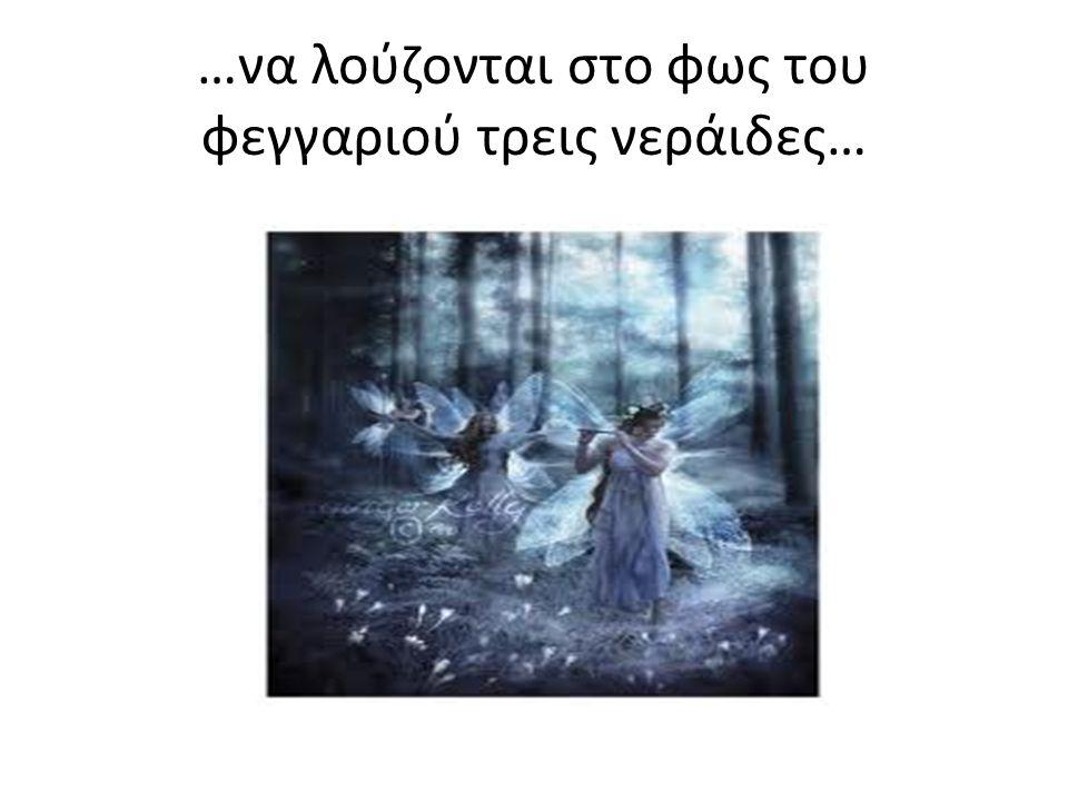 …να λούζονται στο φως του φεγγαριού τρεις νεράιδες…