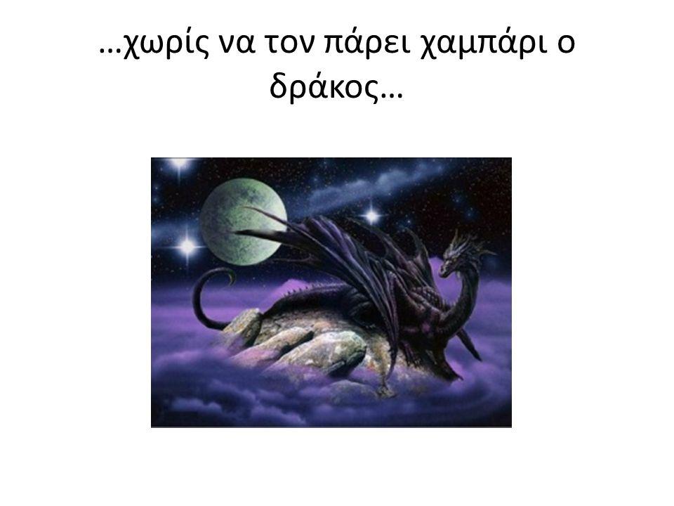 …χωρίς να τον πάρει χαμπάρι ο δράκος…