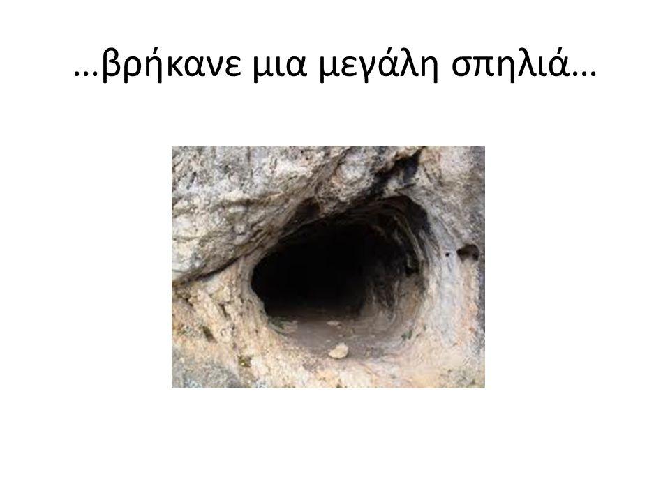 …βρήκανε μια μεγάλη σπηλιά…