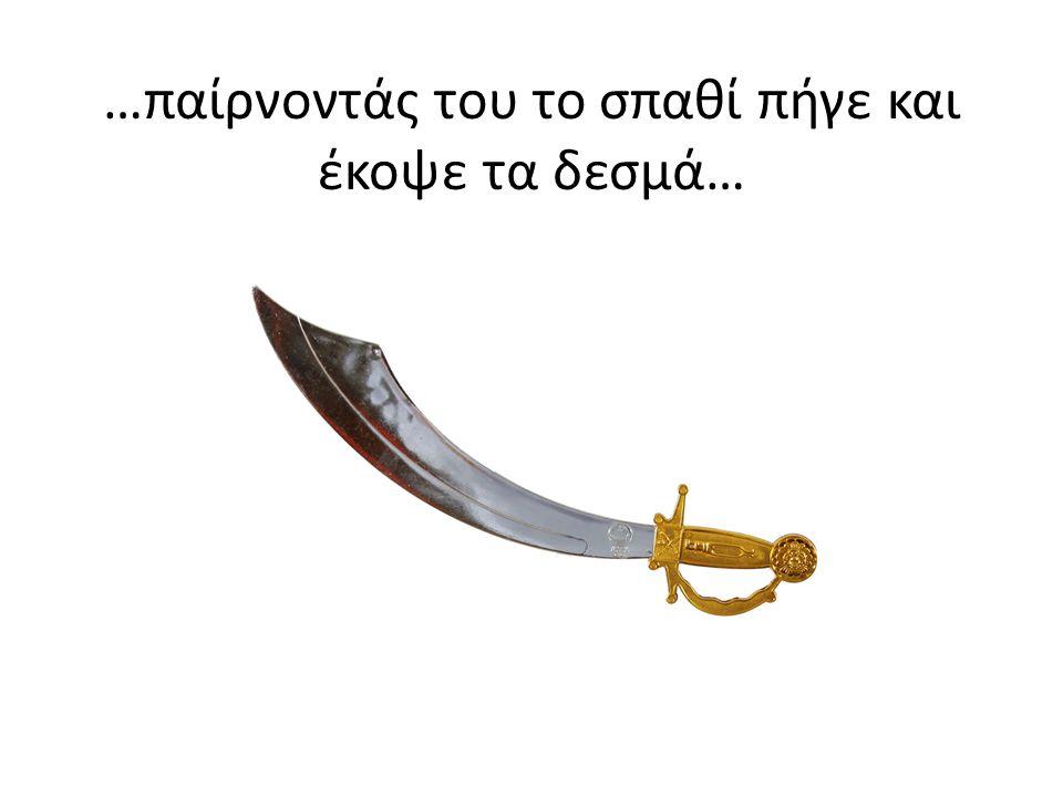 …παίρνοντάς του το σπαθί πήγε και έκοψε τα δεσμά…