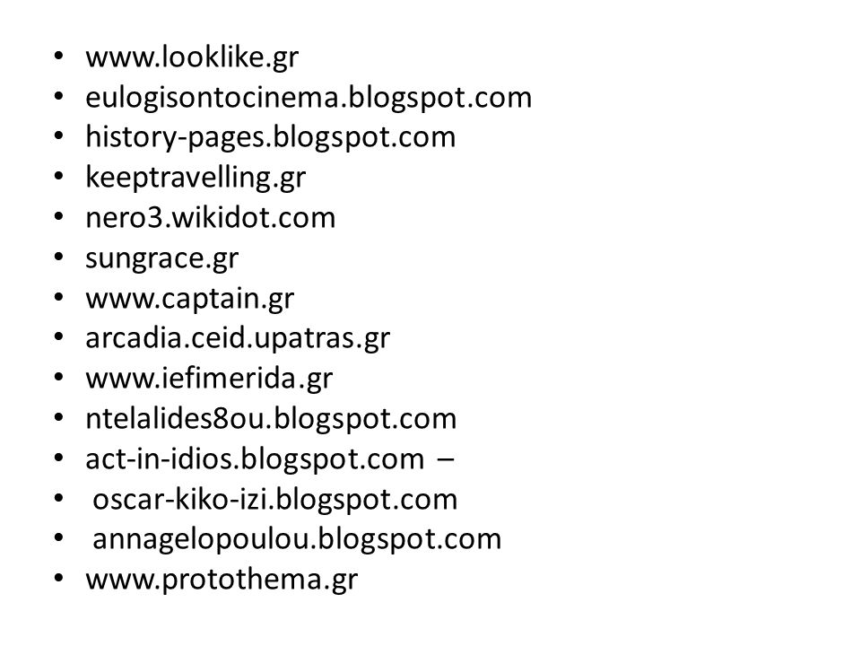 www.looklike.gr eulogisontocinema.blogspot.com history-pages.blogspot.com keeptravelling.gr nero3.wikidot.com sungrace.gr www.captain.gr arcadia.ceid.upatras.gr www.iefimerida.gr ntelalides8ou.blogspot.com act-in-idios.blogspot.com – oscar-kiko-izi.blogspot.com annagelopoulou.blogspot.com www.protothema.gr