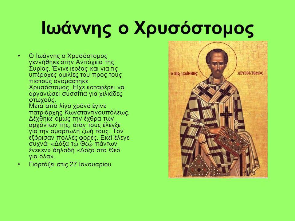 Ιωάννης ο Χρυσόστομος Ο Ιωάννης ο Χρυσόστομος γεννήθηκε στην Αντιόχεια της Συρίας. Έγινε ιερέας και για τις υπέροχες ομιλίες του προς τους πιστούς ονο