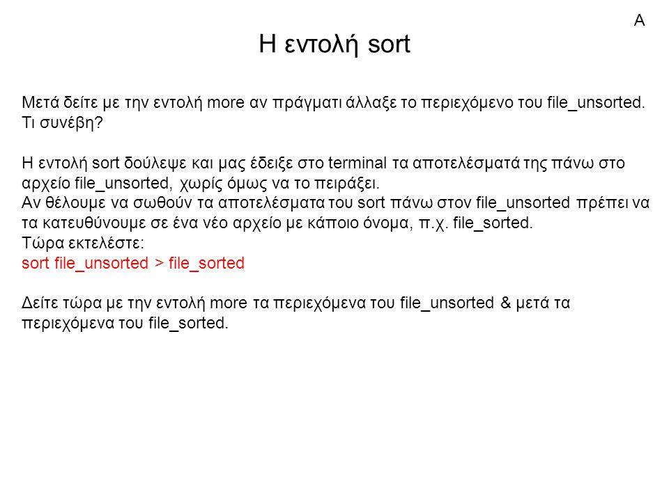 Η εντολή sort Μετά δείτε με την εντολή more αν πράγματι άλλαξε το περιεχόμενο του file_unsorted.
