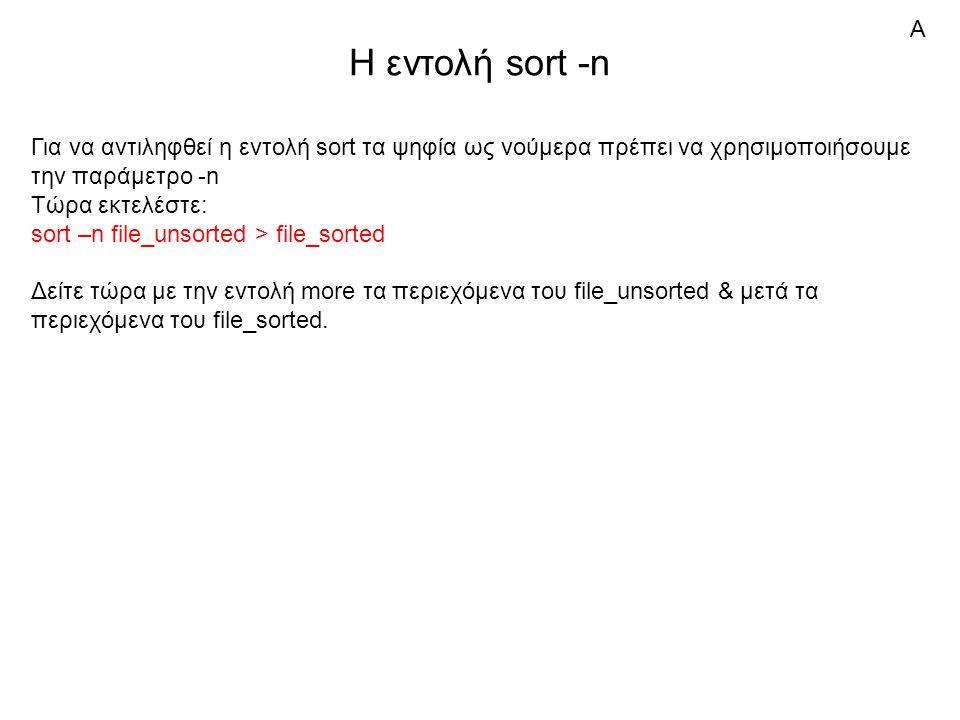 Η εντολή sort -n Για να αντιληφθεί η εντολή sort τα ψηφία ως νούμερα πρέπει να χρησιμοποιήσουμε την παράμετρο -n Τώρα εκτελέστε: sort –n file_unsorted > file_sorted Δείτε τώρα με την εντολή more τα περιεχόμενα του file_unsorted & μετά τα περιεχόμενα του file_sorted.