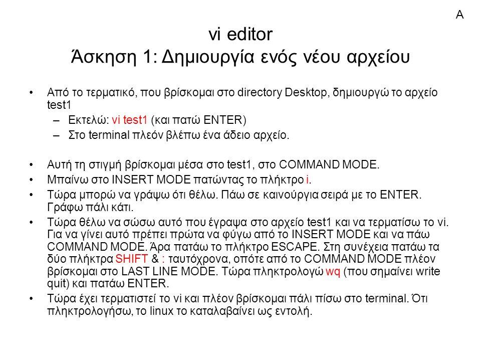 vi editor Άσκηση 1: Δημιουργία ενός νέου αρχείου Από το τερματικό, που βρίσκομαι στο directory Desktop, δημιουργώ το αρχείο test1 –Εκτελώ: vi test1 (και πατώ ENTER) –Στο terminal πλεόν βλέπω ένα άδειο αρχείο.