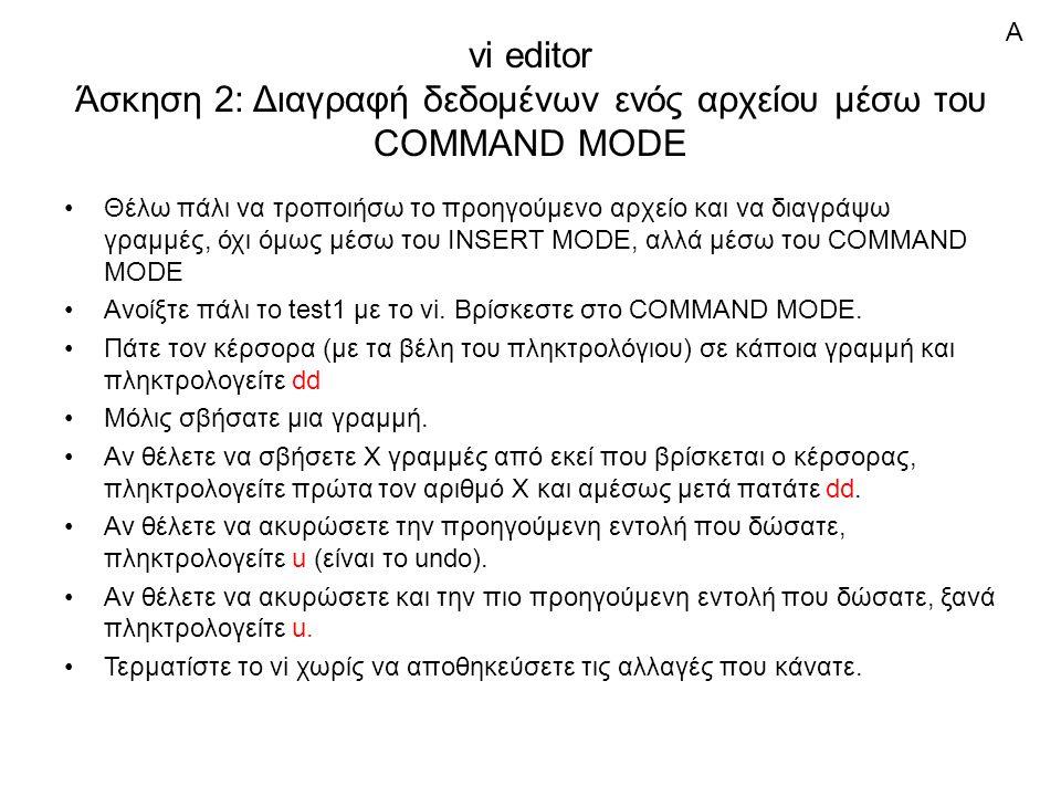 vi editor Άσκηση 2: Διαγραφή δεδομένων ενός αρχείου μέσω του COMMAND MODE Θέλω πάλι να τροποιήσω το προηγούμενο αρχείο και να διαγράψω γραμμές, όχι όμως μέσω του INSERT MODE, αλλά μέσω του COMMAND MODE Ανοίξτε πάλι το test1 με το vi.