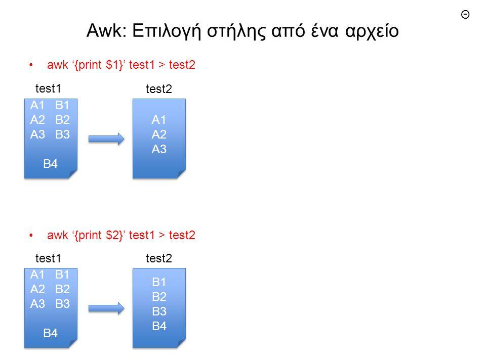 Awk: Επιλογή στήλης από ένα αρχείο awk '{print $1}' test1 > test2 A1 A2 A3 A1 A2 A3 A1 B1 A2 B2 A3 B3 B4 A1 B1 A2 B2 A3 B3 B4 awk '{print $2}' test1 > test2 Β1 Β2 Β3 Β4 Β1 Β2 Β3 Β4 A1 B1 A2 B2 A3 B3 B4 A1 B1 A2 B2 A3 B3 B4 test1test2 test1 test2 Θ