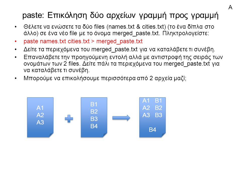 paste: Επικόληση δύο αρχείων γραμμή προς γραμμή Θέλετε να ενώσετε τα δύο files (names.txt & cities.txt) (το ένα δίπλα στο άλλο) σε ένα νέο file με το όνομα merged_paste.txt.