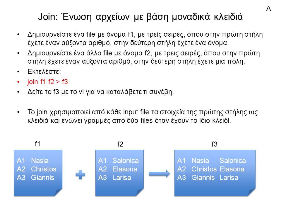 Join: Ένωση αρχείων με βάση μοναδικά κλειδιά Δημιουργείστε ένα file με όνομα f1, με τρείς σειρές, όπου στην πρώτη στήλη έχετε έναν αύξοντα αριθμό, στην δεύτερη στήλη έχετε ένα όνομα.