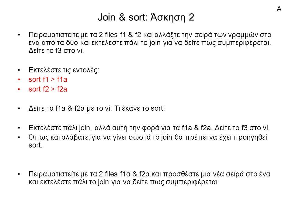 Join & sort: Άσκηση 2 Πειραματιστείτε με τα 2 files f1 & f2 και αλλάξτε την σειρά των γραμμών στο ένα από τα δύο και εκτελέστε πάλι το join για να δείτε πως συμπεριφέρεται.