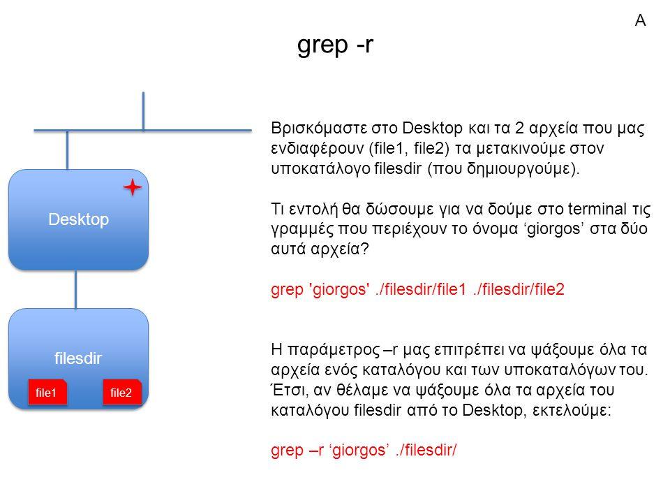 filesdir grep -r Desktop Βρισκόμαστε στο Desktop και τα 2 αρχεία που μας ενδιαφέρουν (file1, file2) τα μετακινούμε στον υποκατάλογο filesdir (που δημιουργούμε).
