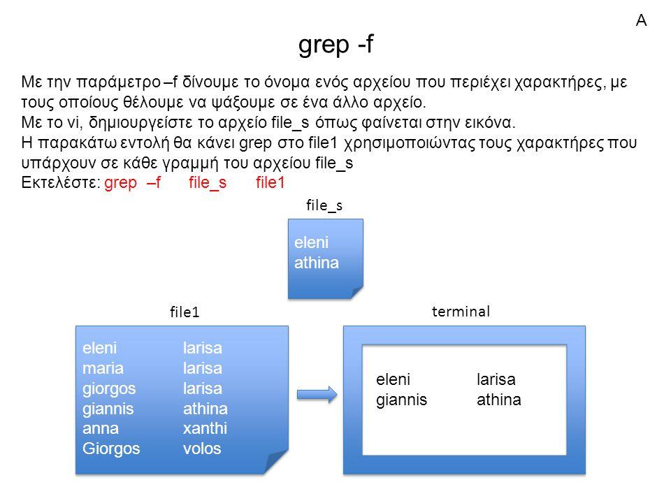 grep -f Με την παράμετρο –f δίνουμε το όνομα ενός αρχείου που περιέχει χαρακτήρες, με τους οποίους θέλουμε να ψάξουμε σε ένα άλλο αρχείο.