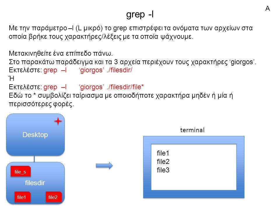grep -l Με την παράμετρο –l (L μικρό) το grep επιστρέφει τα ονόματα των αρχείων στα οποία βρήκε τους χαρακτήρες/λέξεις με τα οποία ψάχνουμε.