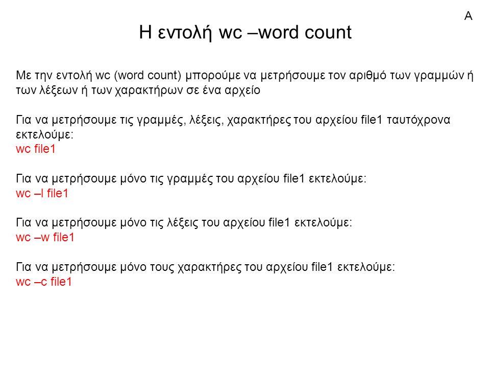 Η εντολή wc –word count Με την εντολή wc (word count) μπορούμε να μετρήσουμε τον αριθμό των γραμμών ή των λέξεων ή των χαρακτήρων σε ένα αρχείο Για να μετρήσουμε τις γραμμές, λέξεις, χαρακτήρες του αρχείου file1 ταυτόχρονα εκτελούμε: wc file1 Για να μετρήσουμε μόνο τις γραμμές του αρχείου file1 εκτελούμε: wc –l file1 Για να μετρήσουμε μόνο τις λέξεις του αρχείου file1 εκτελούμε: wc –w file1 Για να μετρήσουμε μόνο τους χαρακτήρες του αρχείου file1 εκτελούμε: wc –c file1 Α