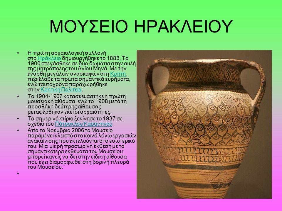 ΜΟΥΣΕΙΟ ΗΡΑΚΛΕΙΟΥ Η πρώτη αρχαιολογική συλλογή στο Ηράκλειο δημιουργήθηκε το 1883. Το 1900 στεγάσθηκε σε δύο δωμάτια στην αυλή της μητρόπολης του Αγίο