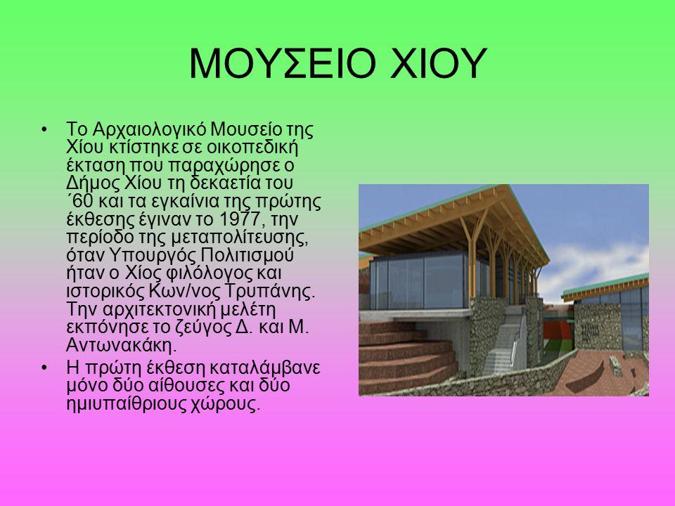 ΜΟΥΣΕΙΟ ΧΙΟΥ Το Αρχαιολογικό Μουσείο της Χίου κτίστηκε σε οικοπεδική έκταση που παραχώρησε ο Δήμος Χίου τη δεκαετία του ΄60 και τα εγκαίνια της πρώτης