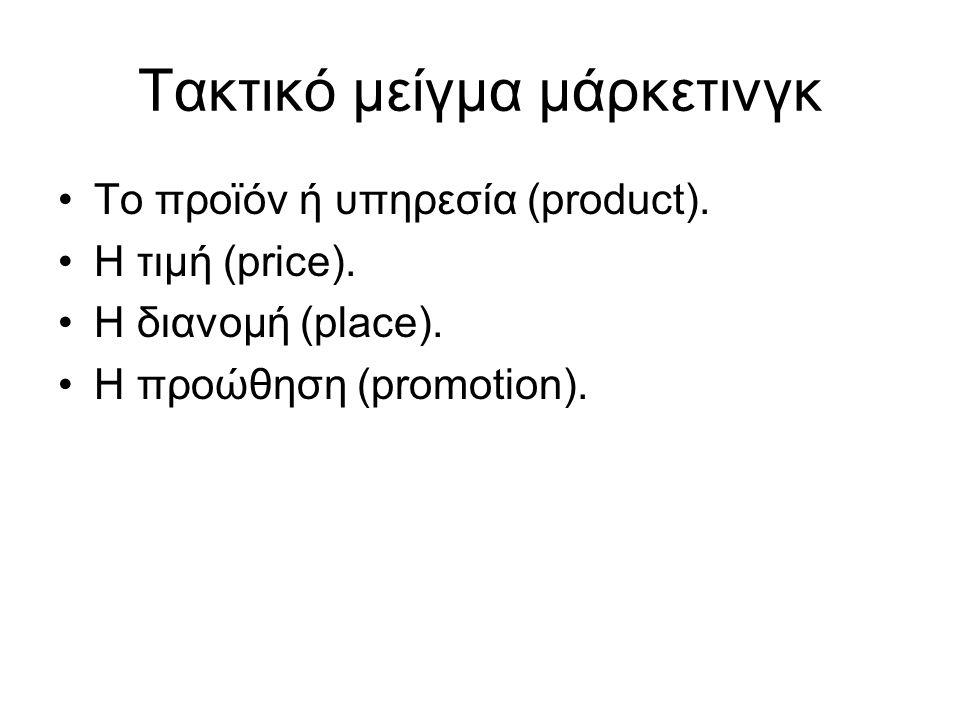 Τακτικό μείγμα μάρκετινγκ Το προϊόν ή υπηρεσία (product). Η τιμή (price). Η διανομή (place). Η προώθηση (promotion).