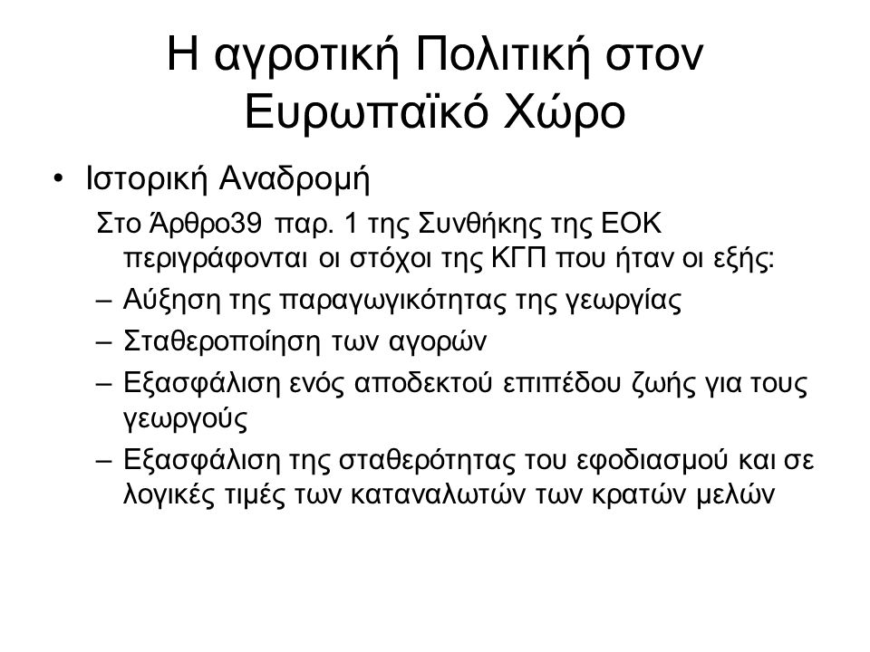 Η αγροτική Πολιτική στον Ευρωπαϊκό Χώρο Ιστορική Αναδρομή Στο Άρθρο39 παρ. 1 της Συνθήκης της ΕΟΚ περιγράφονται οι στόχοι της ΚΓΠ που ήταν οι εξής: –Α