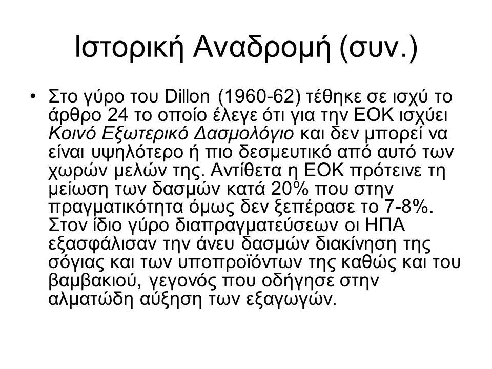 Ιστορική Αναδρομή (συν.) Στο γύρο του Dillon (1960-62) τέθηκε σε ισχύ το άρθρο 24 το οποίο έλεγε ότι για την ΕΟΚ ισχύει Κοινό Εξωτερικό Δασμολόγιο και