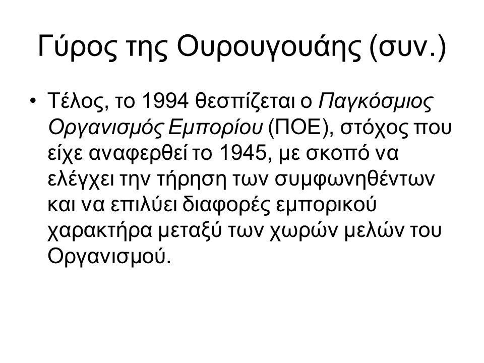 Γύρος της Ουρουγουάης (συν.) Τέλος, το 1994 θεσπίζεται ο Παγκόσμιος Οργανισμός Εμπορίου (ΠΟΕ), στόχος που είχε αναφερθεί το 1945, με σκοπό να ελέγχει
