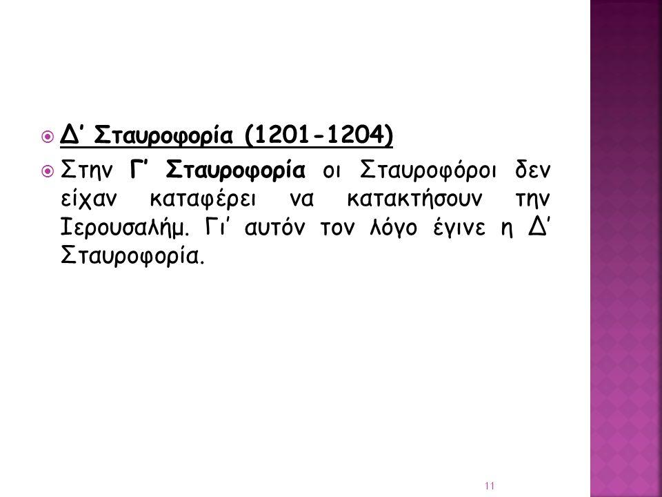  Δ' Σταυροφορία (1201-1204)  Στην Γ' Σταυροφορία οι Σταυροφόροι δεν είχαν καταφέρει να κατακτήσουν την Ιερουσαλήμ. Γι' αυτόν τον λόγο έγινε η Δ' Στα