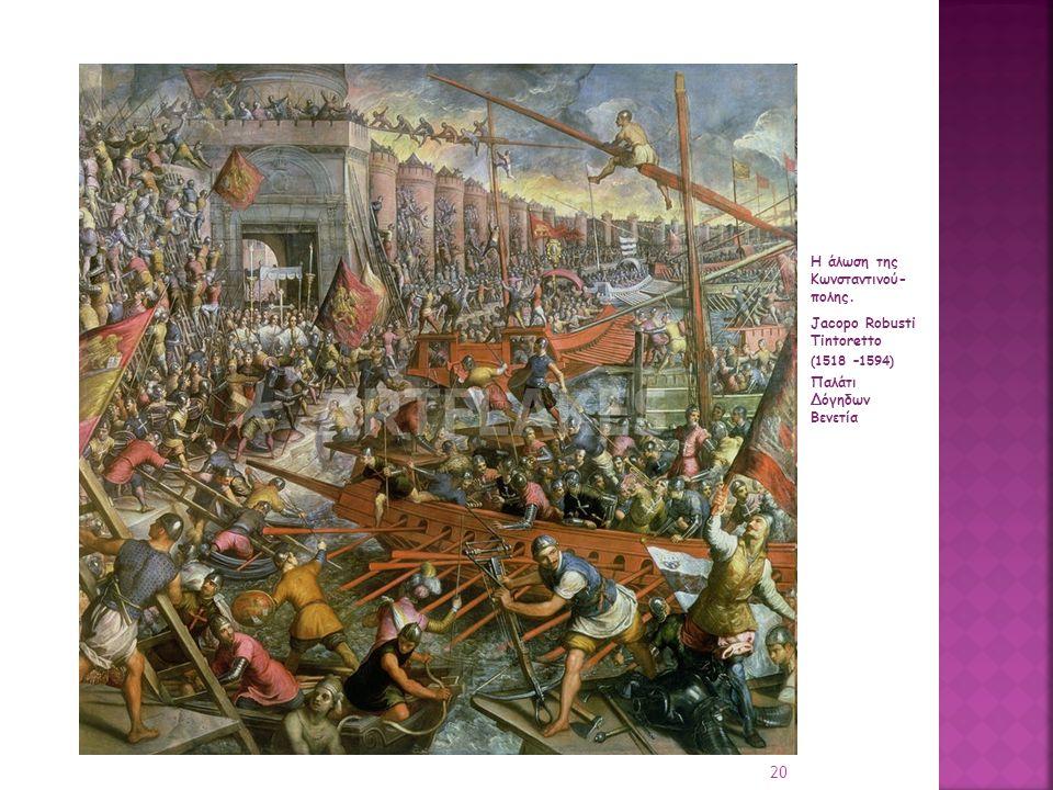 Η άλωση της Κωνσταντινού- πολης. Jacopo Robusti Tintoretto (1518 –1594) Παλάτι Δόγηδων Βενετία 20