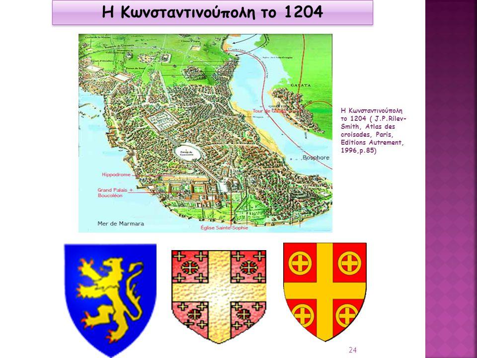 Βaudouin Η Κωνσταντινούπολη το 1204 Η Κωνσταντινούπολη το 1204 ( J.P.Rilev- Smith, Atlas des croisades, Paris, Editions Autrement, 1996,p.85) 24