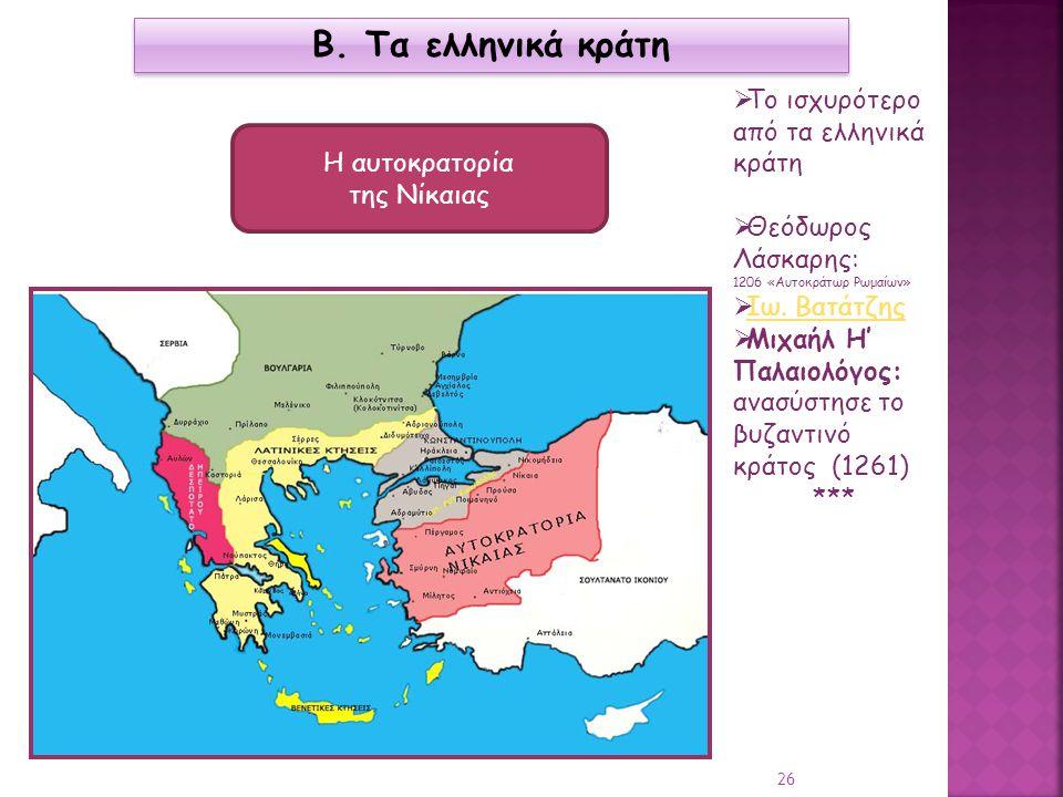 Β. Τα ελληνικά κράτη Η αυτοκρατορία της Νίκαιας  Το ισχυρότερο από τα ελληνικά κράτη  Θεόδωρος Λάσκαρης: 1206 «Αυτοκράτωρ Ρωμαίων»  Ιω. Βατάτζης Ιω