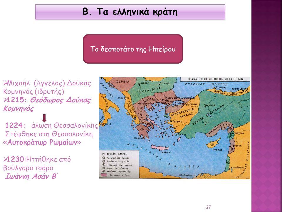 Β. Τα ελληνικά κράτη Το δεσποτάτο της Ηπείρου  Μιχαήλ ( Ἀ γγελος) Δούκας Κομνηνός (ιδρυτής)  1215: Θεόδωρος Δούκας Κομνηνός 1224: άλωση Θεσσαλονίκης