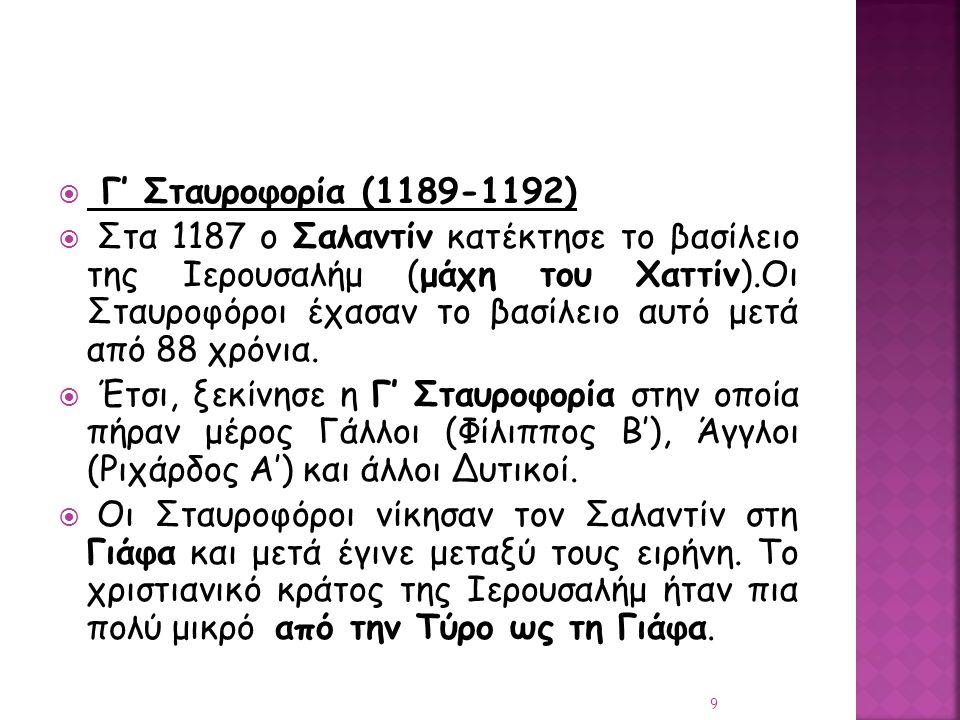  Γ' Σταυροφορία (1189-1192)  Στα 1187 ο Σαλαντίν κατέκτησε το βασίλειο της Ιερουσαλήμ (μάχη του Χαττίν).Οι Σταυροφόροι έχασαν το βασίλειο αυτό μετά
