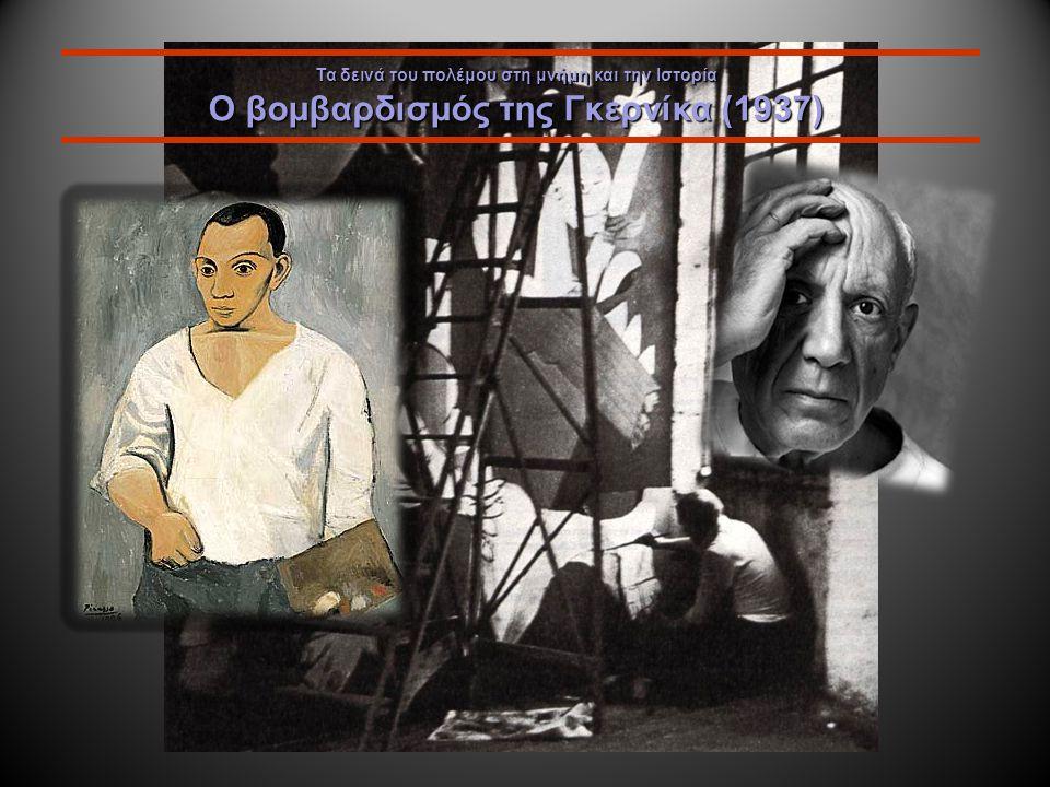 Τα δεινά του πολέμου στη μνήμη και την Ιστορία Ο βομβαρδισμός της Γκερνίκα (1937) 1906 Ο διάσημος Ισπανός ζωγράφος Πάμπλο Πικάσο εργαζόταν στο Παρίσι το 1937, πάνω σε μια παραγγελία της Ισπανικής Κυβέρνησης.