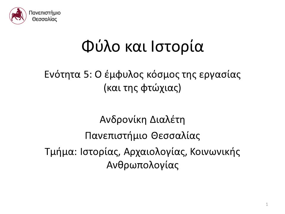 Φύλο και Ιστορία Ενότητα 5: Ο έμφυλος κόσμος της εργασίας (και της φτώχιας) Ανδρονίκη Διαλέτη Πανεπιστήμιο Θεσσαλίας Τμήμα: Ιστορίας, Αρχαιολογίας, Κοινωνικής Ανθρωπολογίας 1