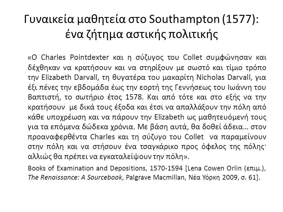 Γυναικεία μαθητεία στο Southampton (1577): ένα ζήτημα αστικής πολιτικής «Ο Charles Pointdexter και η σύζυγος του Collet συμφώνησαν και δέχθηκαν να κρατήσουν και να στηρίξουν με σωστό και τίμιο τρόπο την Elizabeth Darvall, τη θυγατέρα του μακαρίτη Nicholas Darvall, για έξι πένες την εβδομάδα έως την εορτή της Γεννήσεως του Ιωάννη του Βαπτιστή, το σωτήριο έτος 1578.