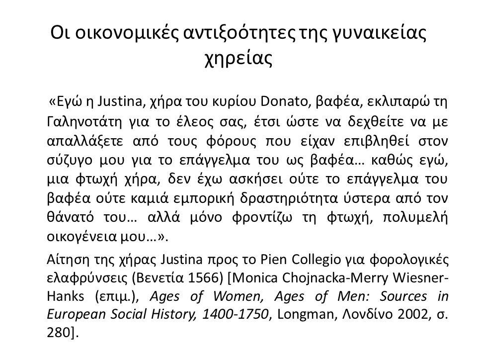 Οι οικονομικές αντιξοότητες της γυναικείας χηρείας «Εγώ η Justina, χήρα του κυρίου Donato, βαφέα, εκλιπαρώ τη Γαληνοτάτη για το έλεος σας, έτσι ώστε να δεχθείτε να με απαλλάξετε από τους φόρους που είχαν επιβληθεί στον σύζυγο μου για το επάγγελμα του ως βαφέα… καθώς εγώ, μια φτωχή χήρα, δεν έχω ασκήσει ούτε το επάγγελμα του βαφέα ούτε καμιά εμπορική δραστηριότητα ύστερα από τον θάνατό του… αλλά μόνο φροντίζω τη φτωχή, πολυμελή οικογένεια μου…».
