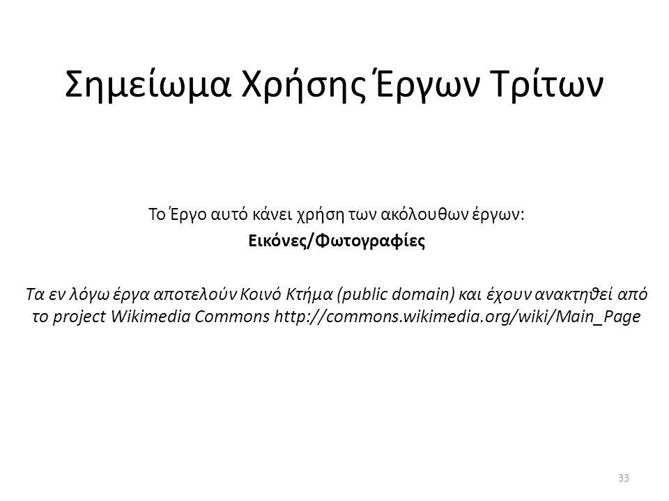 Σημείωμα Χρήσης Έργων Τρίτων Το Έργο αυτό κάνει χρήση των ακόλουθων έργων: Εικόνες/Φωτογραφίες Τα εν λόγω έργα αποτελούν Κοινό Κτήμα (public domain) και έχουν ανακτηθεί από το project Wikimedia Commons http://commons.wikimedia.org/wiki/Main_Page 33