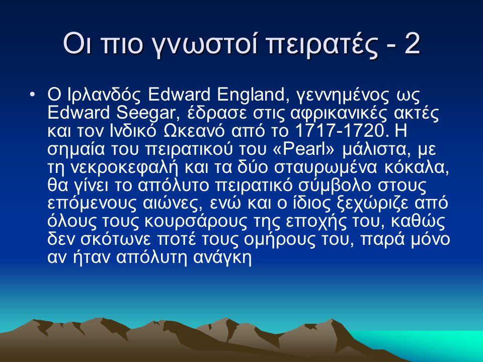 Οι πιο γνωστοί πειρατές - 2 Ο Ιρλανδός Edward England, γεννημένος ως Edward Seegar, έδρασε στις αφρικανικές ακτές και τον Ινδικό Ωκεανό από το 1717-17