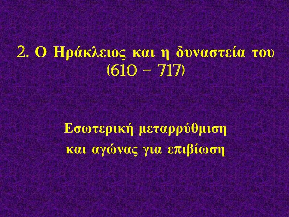 2. Ο Ηράκλειος και η δυναστεία του (610 – 717) Εσωτερική μεταρρύθμιση και αγώνας για ε π ιβίωση