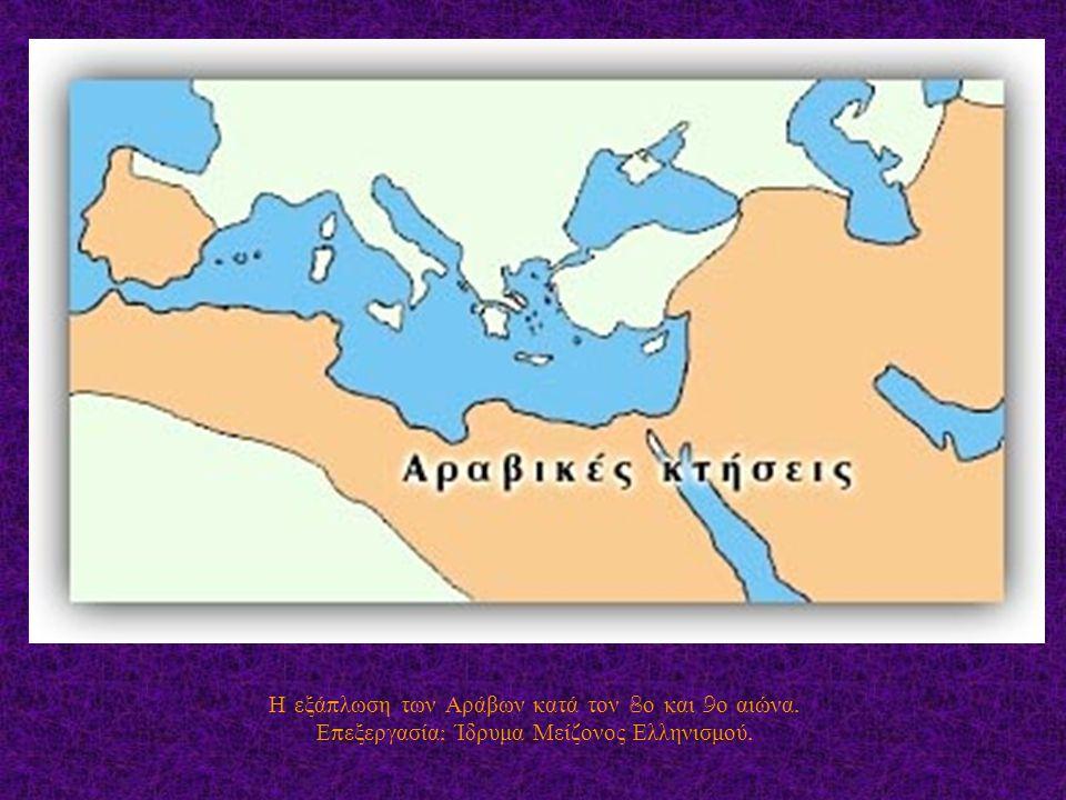 Η εξά π λωση των Αράβων κατά τον 8 ο και 9 ο αιώνα. Ε π εξεργασία : Ίδρυμα Μείζονος Ελληνισμού.