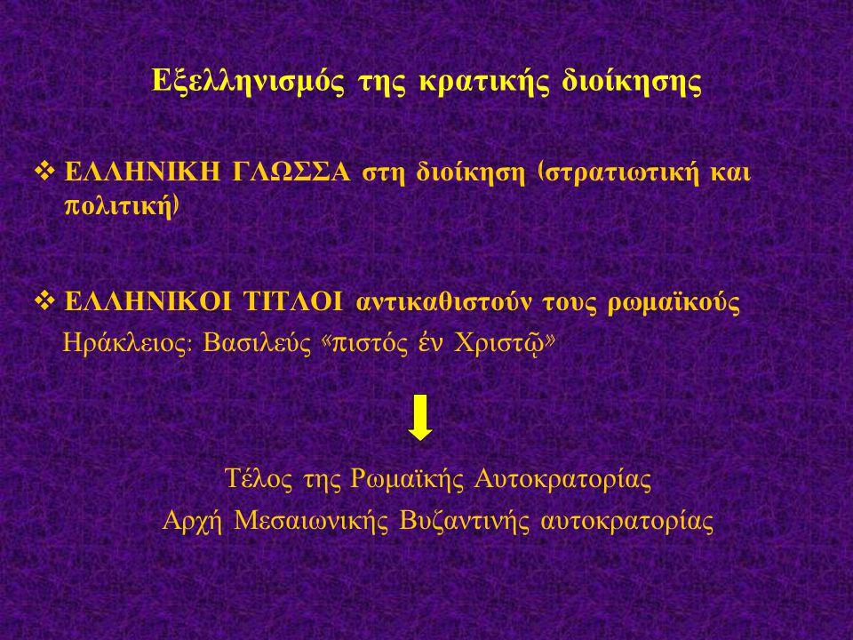 Εξελληνισμός της κρατικής διοίκησης  ΕΛΛΗΝΙΚΗ ΓΛΩΣΣΑ στη διοίκηση ( στρατιωτική και π ολιτική )  ΕΛΛΗΝΙΚΟΙ ΤΙΤΛΟΙ αντικαθιστούν τους ρωμαϊκούς Ηράκλ
