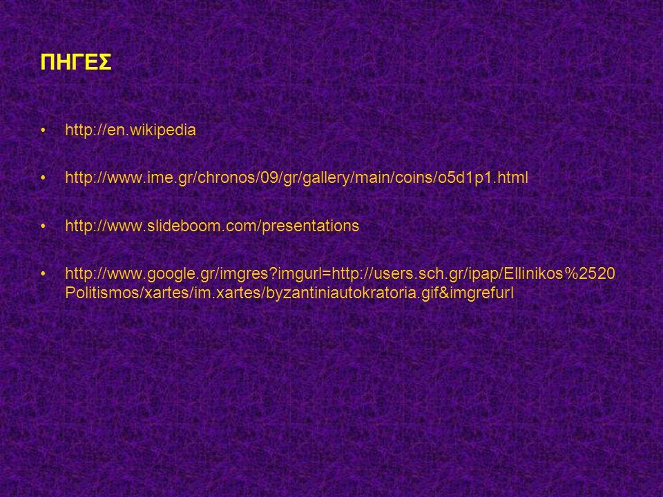 ΠΗΓΕΣ http://en.wikipedia http://www.ime.gr/chronos/09/gr/gallery/main/coins/o5d1p1.html http://www.slideboom.com/presentations http://www.google.gr/imgres?imgurl=http://users.sch.gr/ipap/Ellinikos%2520 Politismos/xartes/im.xartes/byzantiniautokratoria.gif&imgrefurl
