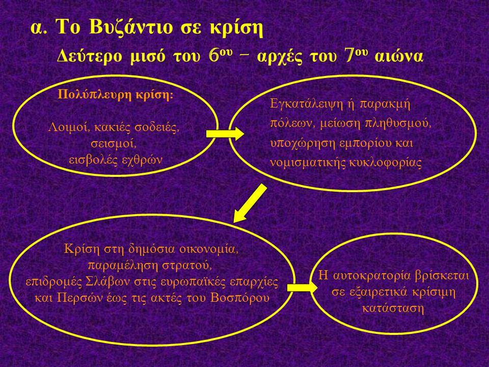 α. Το Βυζάντιο σε κρίση Δεύτερο μισό του 6 ου – αρχές του 7 ου αιώνα Πολύ π λευρη κρίση : Λοιμοί, κακιές σοδειές, σεισμοί, εισβολές εχθρών Εγκατάλειψη
