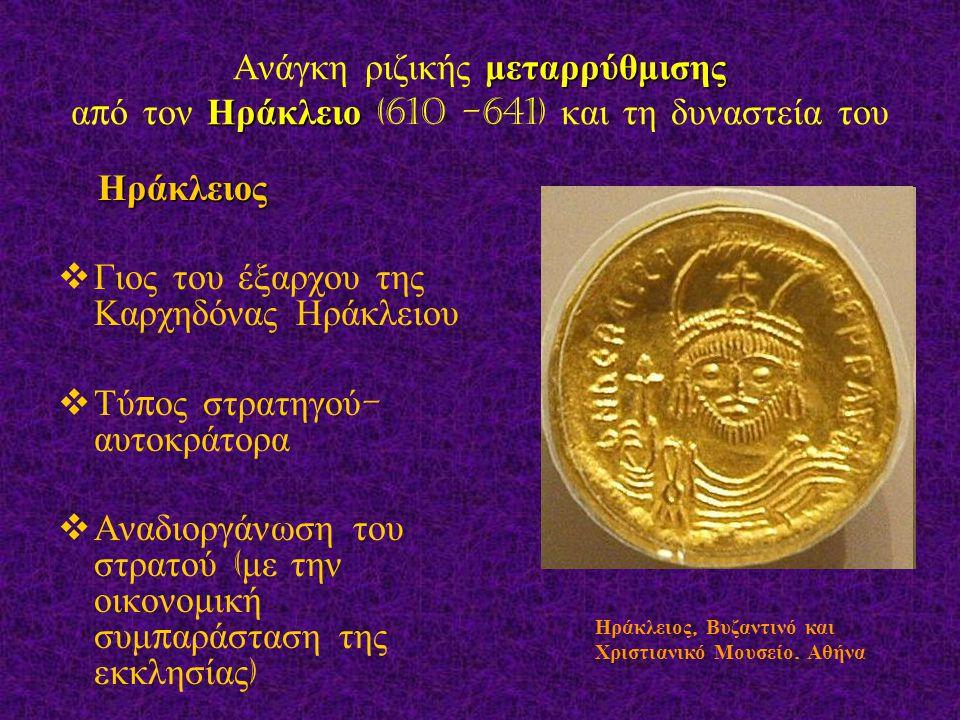 μεταρρύθμισης Ηράκλειο Ανάγκη ριζικής μεταρρύθμισης α π ό τον Ηράκλειο (610 -641) και τη δυναστεία του Ηράκλειος Ηράκλειος  Γιος του έξαρχου της Καρχηδόνας Ηράκλειου  Τύ π ος στρατηγού - αυτοκράτορα  Αναδιοργάνωση του στρατού ( με την οικονομική συμ π αράσταση της εκκλησίας ) Ηράκλειος, Βυζαντινό και Χριστιανικό Μουσείο.