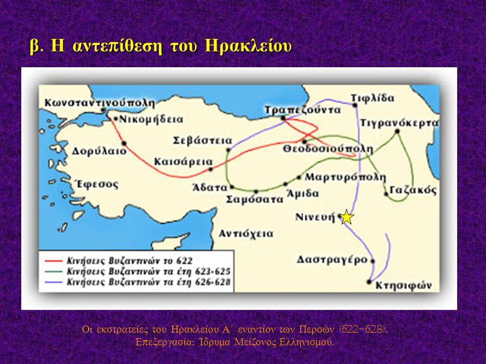 β. Η αντε π ίθεση του Ηρακλείου Οι εκστρατείες του Ηρακλείου Α΄ εναντίον των Περσών (622-628). Ε π εξεργασία : Ίδρυμα Μείζονος Ελληνισμού.
