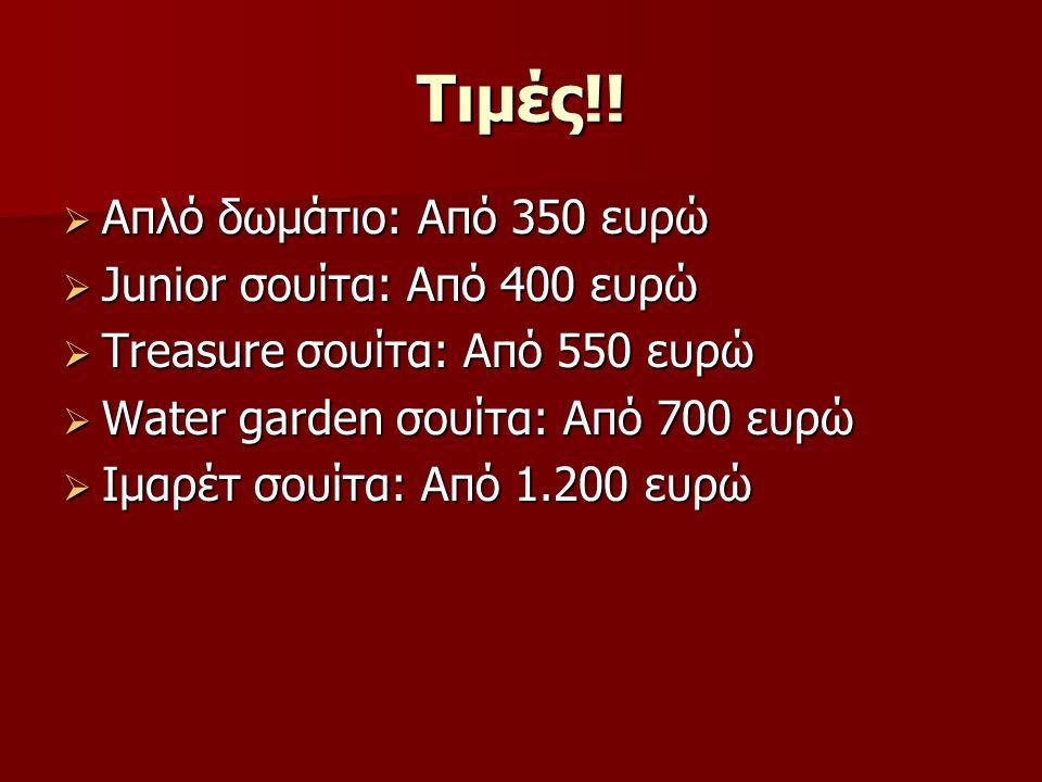 Τιμές!!  Απλό δωμάτιο: Από 350 ευρώ  Junior σουίτα: Από 400 ευρώ  Treasure σουίτα: Από 550 ευρώ  Water garden σουίτα: Από 700 ευρώ  Ιμαρέτ σουίτα