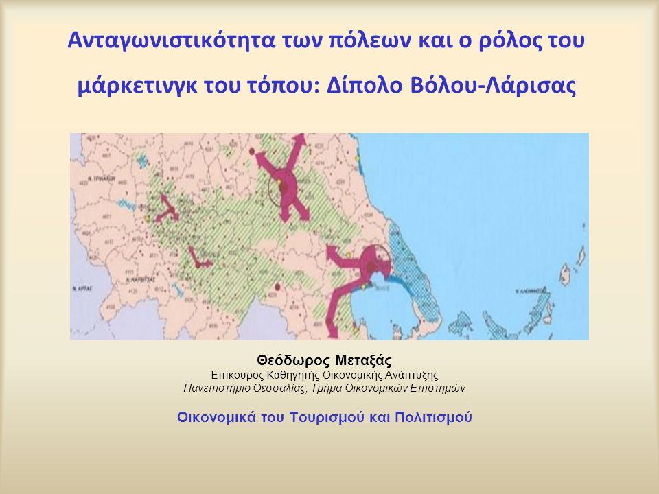Ανταγωνιστικότητα των πόλεων και ο ρόλος του μάρκετινγκ του τόπου: Δίπολο Βόλου-Λάρισας Θεόδωρος Μεταξάς Επίκουρος Καθηγητής Οικονομικής Ανάπτυξης Παν