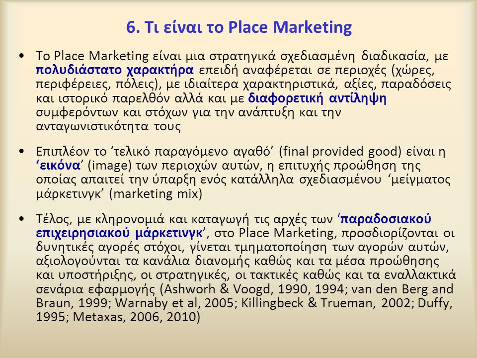 6. Τι είναι το Place Marketing To Place Marketing είναι μια στρατηγικά σχεδιασμένη διαδικασία, με πολυδιάστατο χαρακτήρα επειδή αναφέρεται σε περιοχές