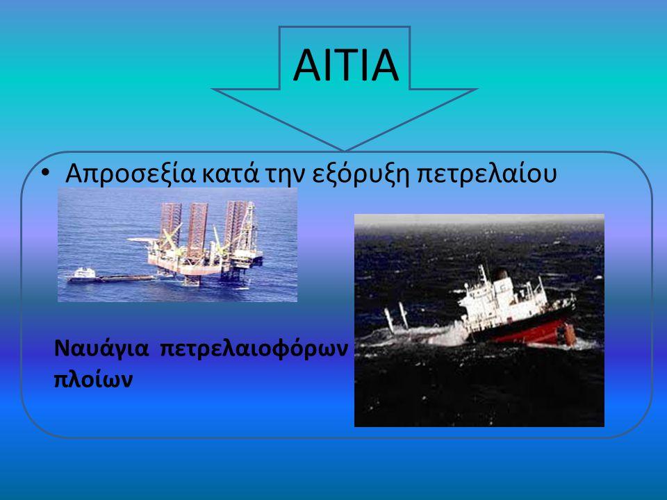 Απροσεξία κατά την εξόρυξη πετρελαίου ΑΙΤΙΑ Ναυάγια πετρελαιοφόρων πλοίων