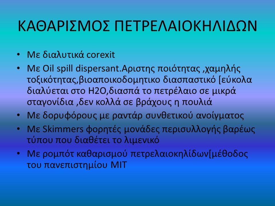 ΚΑΘΑΡΙΣΜΟΣ ΠΕΤΡΕΛΑΙΟΚΗΛΙΔΩΝ Με διαλυτικά corexit Με Oil spill dispersant.Aριστης ποιότητας,χαμηλής τοξικότητας,βιοαποικοδομητικο διασπαστικό [εύκολα διαλύεται στο H2O,διασπά το πετρέλαιο σε μικρά σταγονίδια,δεν κολλά σε βράχους η πουλιά Με δορυφόρους με ραντάρ συνθετικού ανοίγματος Με Skimmers φορητές μονάδες περισυλλογής βαρέως τύπου που διαθέτει το λιμενικό Με ρομπότ καθαρισμού πετρελαιοκηλίδων[μέθοδος του πανεπιστημίου MIT