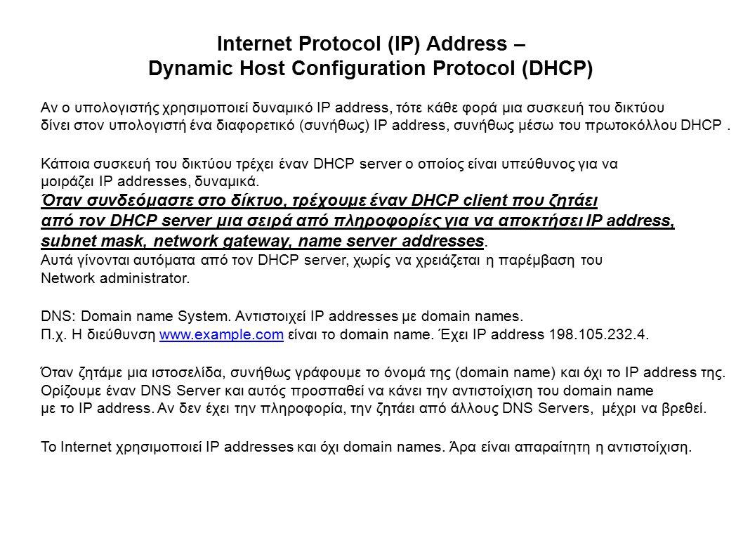 Internet Protocol (IP) Address – Dynamic Host Configuration Protocol (DHCP) Αν ο υπολογιστής χρησιμοποιεί δυναμικό IP address, τότε κάθε φορά μια συσκευή του δικτύου δίνει στον υπολογιστή ένα διαφορετικό (συνήθως) IP address, συνήθως μέσω του πρωτοκόλλου DHCP.