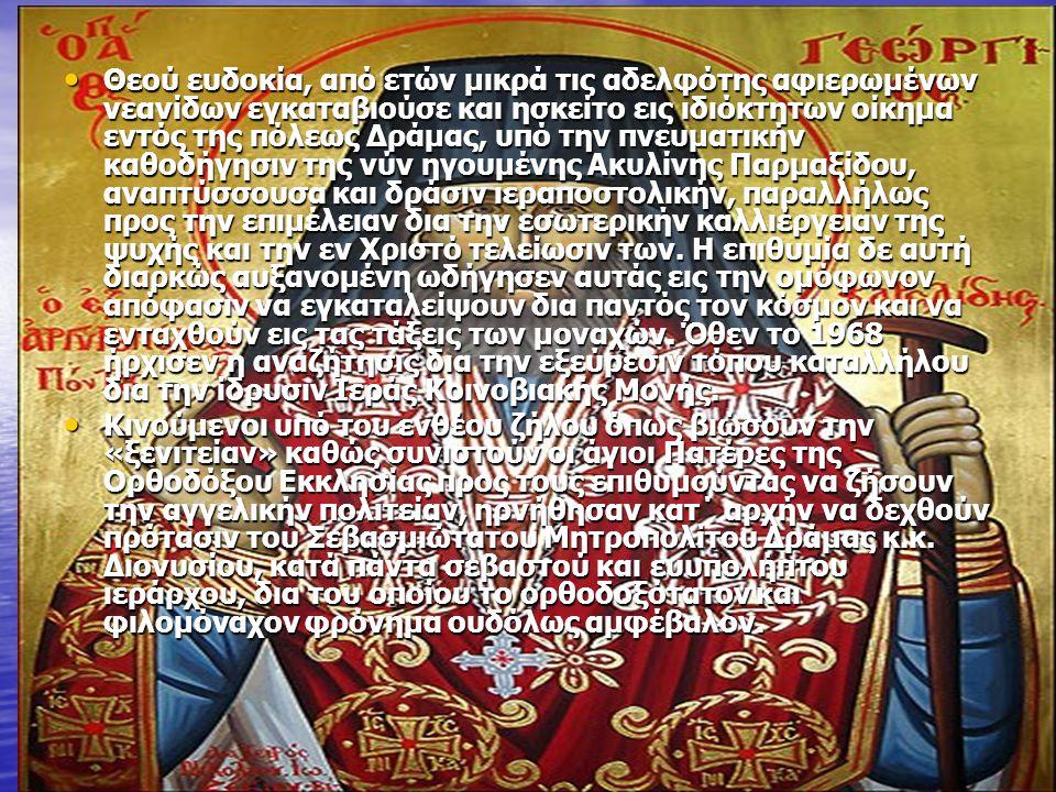 Θεού ευδοκία, από ετών μικρά τις αδελφότης αφιερωμένων νεανίδων εγκαταβιούσε και ησκείτο εις ιδιόκτητων οίκημα εντός της πόλεως Δράμας, υπό την πνευματικήν καθοδήγησιν της νύν ηγουμένης Ακυλίνης Παρμαξίδου, αναπτύσσουσα και δράσιν ιεραποστολικήν, παραλλήλως προς την επιμέλειαν δια την εσωτερικήν καλλιέργειαν της ψυχής και την εν Χριστό τελείωσιν των.